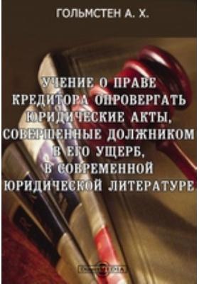 Учение о праве кредитора опровергать юридические акты, совершенные должником в его ущерб, в современной юридической литературе: монография