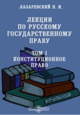 Лекции по русскому государственному праву. Т. I. Конституционное право