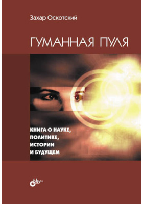 Гуманная пуля. Книга о науке, политике, истории и будущем (сборник)