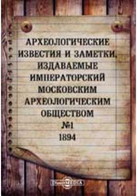 Археологические известия и заметки, издаваемые Императорский Московским археологическим обществом: журнал. 1894. № 1