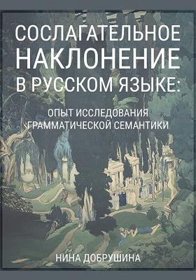 Сослагательное наклонение в русском языке : опыт исследования грамматической семантики: монография