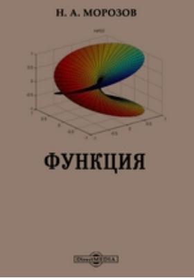 Функция. Наглядное изложение дифференциального и интегральное исчисления и некоторых его приложений к естествознанию и геометрии