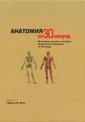 Анатомия за 30 секунд : об основных органах и системах человеческого организма за 30 секунд: научно-популярное издание