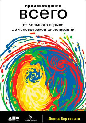 Происхождение всего : от Большого взрыва до человеческой цивилизации: научно-популярное издание