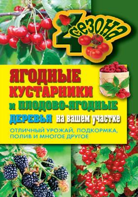 Ягодные кустарники и плодово-ягодные деревья на вашем участке. Отличный урожай, подкормка, полив и многое другое: практическое издание