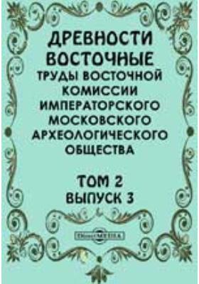 Древности восточные. Труды Восточной комиссии Императорского Московского археологического общества. 1903. Т. 2, Вып. 3