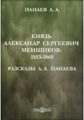 Князь Александр Сергеевич Меншиков: 1853-1869. Разсказы А.А. Панаева