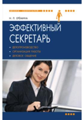 Эффективный секретарь : делопроизводство, организация работы, деловое общение: пособие