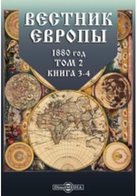 Вестник Европы. 1880. Т. 2, Книга 3-4, Март-апрель