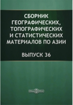 Сборник географических, топографических и статистических материалов по Азии: журнал. 1888. Вып. 36
