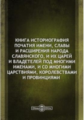 Книга историография початия имени, славы и расширения народа славянского : И их царей и владетелей под многими именами, и со многими царствиями, королевствами и провинциями