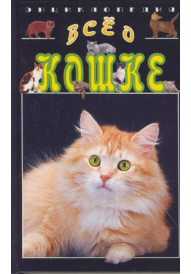 Все о кошке : Энциклопедия. 2-е издание, переработанное