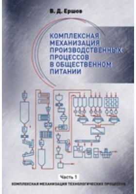 Комплексная механизация производственных процессов в общественном питании: учебное пособие : в 2-х ч., Ч. 1. Комплексная механизация технологических процессов