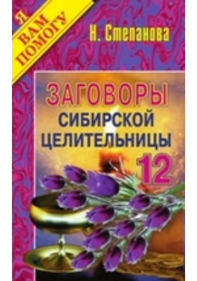 Заговоры сибирской целительницы: художественная литература. Вып. 12