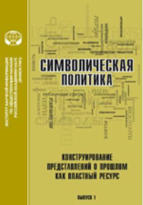 Символическая политика: сборник статей. Вып. 1. Конструирование представлений о прошлом как властный ресурс