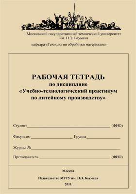 Рабочая тетрадь по дисциплине «Учебно-технологический практикум по литейному производству»: учебное пособие