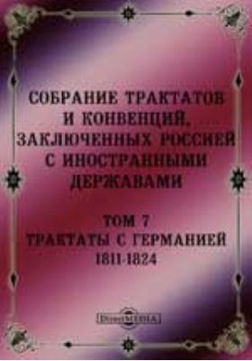 Собрание Трактатов и Конвенций, заключенных Россией с иностранными державами. Т. 7. Трактаты с Германией 1811-1824