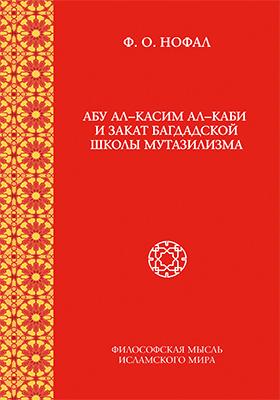 Абу ал-Касим ал-Каби и закат багдадской школы мутазилизма: монография