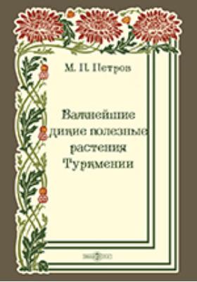Важнейшие дикие полезные растения Туркмении: монография