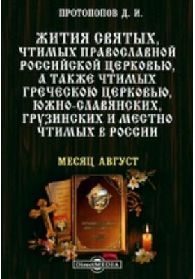 Жития святых, чтимых православной российской церковью, а также чтимых греческой церковью, южно-славянских, грузинских и местно чтимых в России. Месяц август