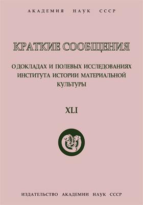 Краткие сообщения о докладах и полевых исследованиях Института истории материальной культуры. Вып. 41