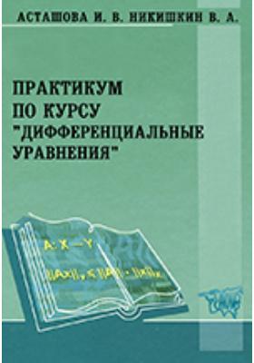 Практикум по курсу «Дифференциальные уравнения»: учебное пособие