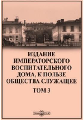 Издание Императорского воспитательного дома, к пользе общества служащее: научно-популярное издание. Т. 3
