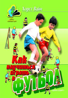 Как научиться играть в футбол : школа технического мастерства для молодых