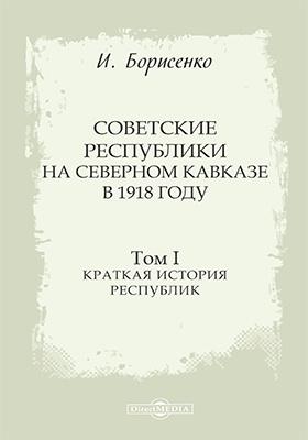 Советские республики на Северном Кавказе в 1918 году: монография. Т. 1. Краткая история республик