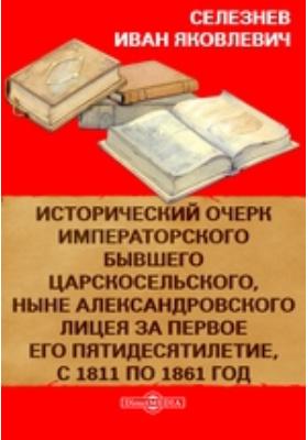 Исторический очерк Императорского бывшего Царскосельского, ныне Александровского лицея за первое его пятидесятилетие, с 1811 по 1861 год: монография