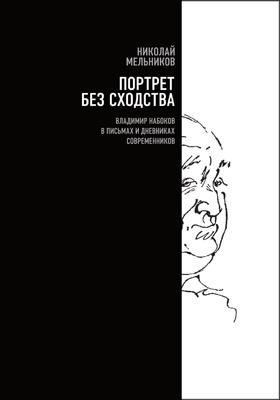Портрет без сходства : Владимир Набоков в письмах и дневниках современников (1910—1980-е годы)