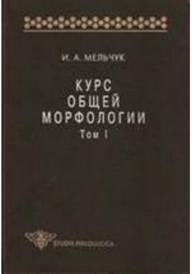 Курс общей морфологии: научное издание. Т. 1