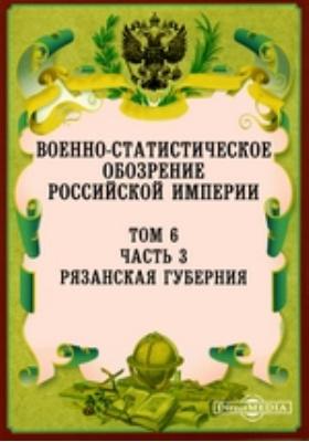 Военно-статистическое обозрение Российской Империи. Том 6, Ч. 3. Рязанская губерния