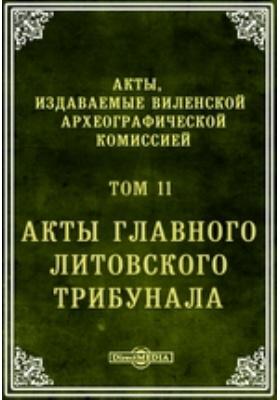 Акты, издаваемые Виленской археографической комиссией. Т. 11. Акты главного Литовского трибунала