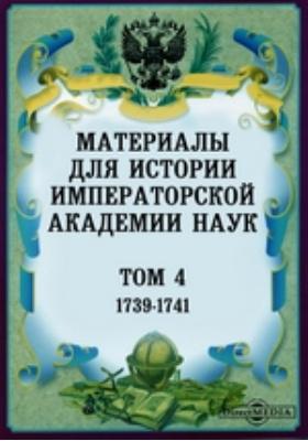 Материалы для истории Императорской Академии Наук. Т. 4. (1739-1741)