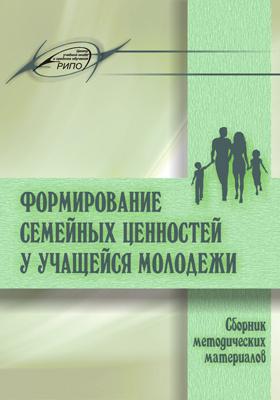 Формирование семейных ценностей у учащейся молодежи: сборник методических материалов