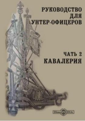 Руководство для унтер-офицеров: практическое пособие, Ч. 2. Кавалерия