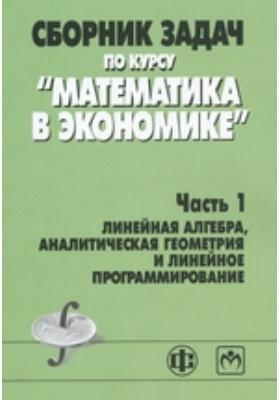 Сборник задач по курсу «Математика в экономике»: учебное пособие : в 3 ч., Ч. 1. Линейная алгебра, аналитическая геометрия и линейное программирование