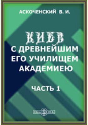 Киев с древнейшим его училищем - Академией: монография, Ч. 1