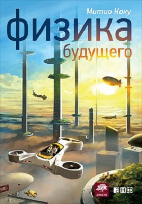 Физика будущего = Physics of the Future. How Science Will Shape Human Destiny and Our Daily Lives by the Year 2100