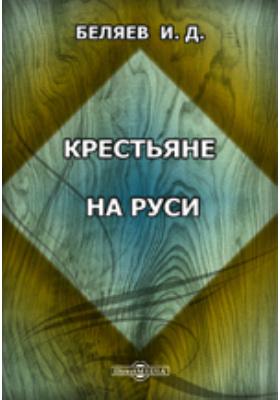 Крестьяне на Руси. Исследование о постепенном изменении значения крестьян в русском обществе: монография
