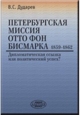 Петербургская миссия Отто фон Бисмарка. 1859–1862 : Дипломатическая ссылка или политический успех?: монография