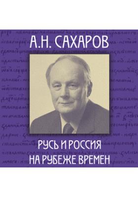 А.Н. Сахаров: Русь и Россия на рубеже времён