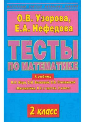 "Тесты по математике. 2 класс : К учебнику М.И. Моро и др. ""Математика. В 2-х частях. 2 класс"""