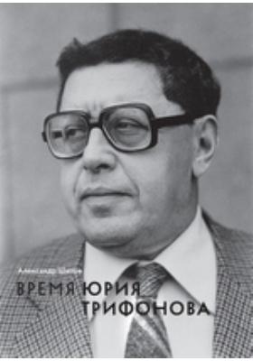 Время Юрия Трифонова: человек в истории и история в человеке (1925–1981): монография