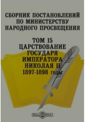 Сборник постановлений по Министерству Народного Просвещения 1897-1898 годы. Том 15. Царствование Государя Императора Николая II
