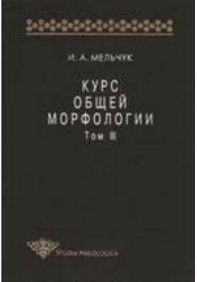 Курс общей морфологии: монография. Т. 3