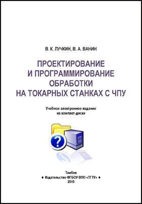 Проектирование и программирование обработки на токарных станках с ЧПУ: учебное пособие