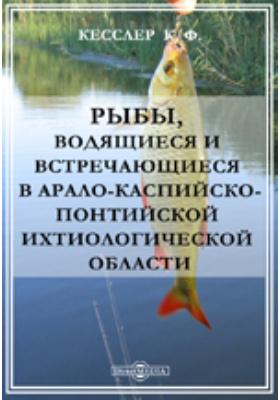 Рыбы, водящиеся и встречающиеся в Арало-каспийско-понтийской ихтиологической области: монография