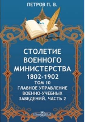 Столетие Военного Министерства. 1802-1902. Т. 10. Главное управление военно-учебных заведений, Ч. 2